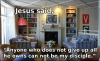 Jesus said, anyone who does not give up all he owns can not be my disciple