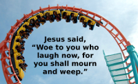 Jesus said, woe to you who laugh now for you shall mourn and weep